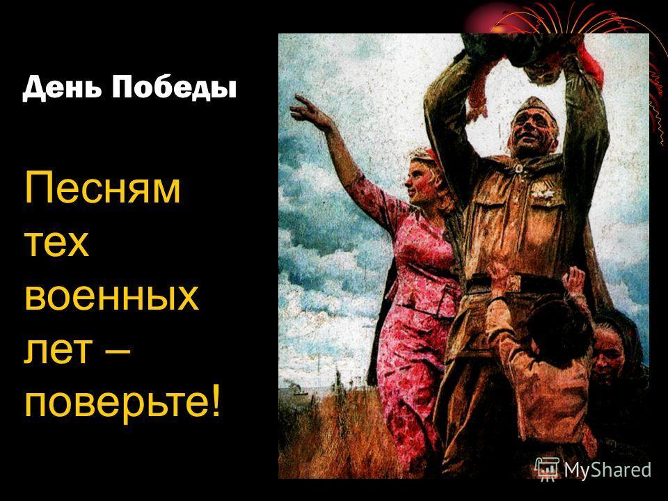 День Победы Песням тех военных лет – поверьте!