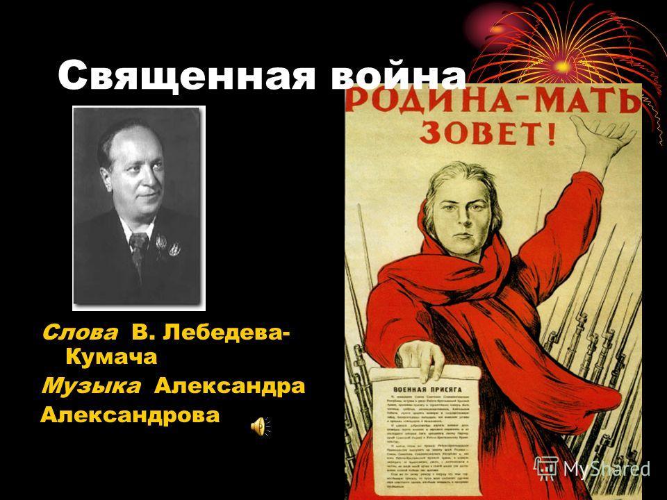 Священная война Слова В. Лебедева- Кумача Музыка Александра Александрова