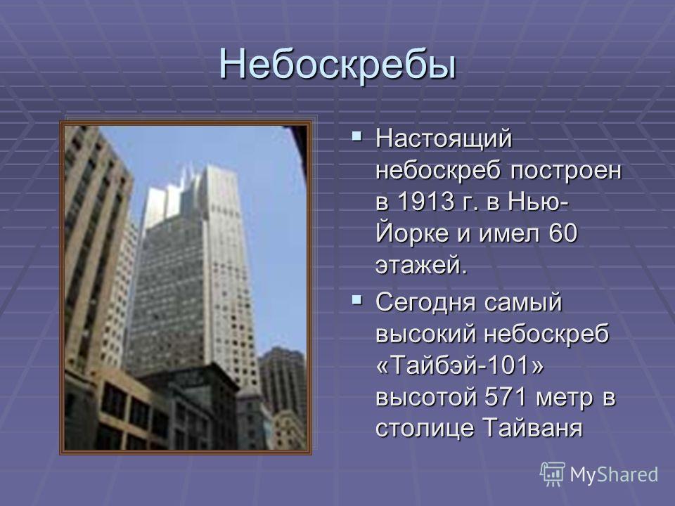 Небоскребы Настоящий небоскреб построен в 1913 г. в Нью- Йорке и имел 60 этажей. Настоящий небоскреб построен в 1913 г. в Нью- Йорке и имел 60 этажей. Сегодня самый высокий небоскреб «Тайбэй-101» высотой 571 метр в столице Тайваня Сегодня самый высок