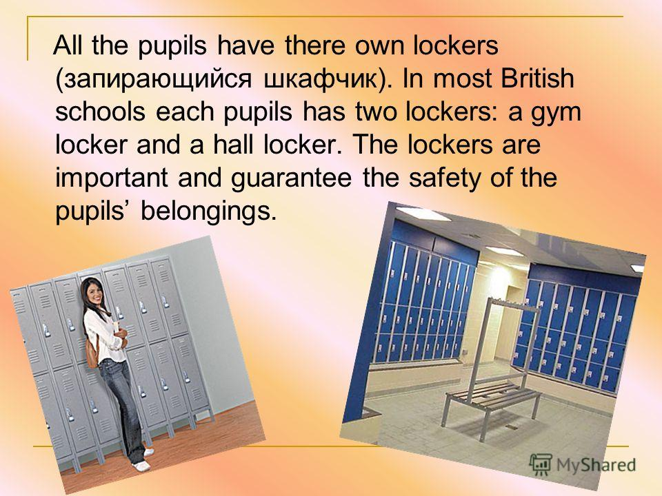 All the pupils have there own lockers (запирающийся шкафчик). In most British schools each pupils has two lockers: a gym locker and a hall locker. The lockers are important and guarantee the safety of the pupils belongings.