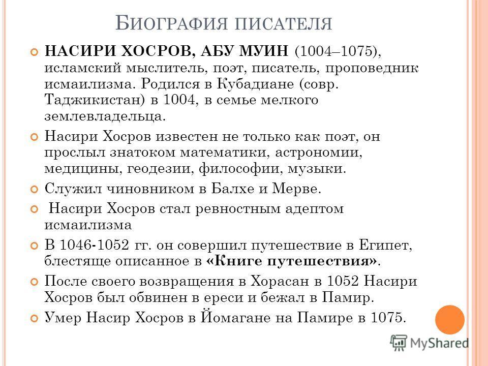 Б ИОГРАФИЯ ПИСАТЕЛЯ НАСИРИ ХОСРОВ, АБУ МУИН (1004–1075), исламский мыслитель, поэт, писатель, проповедник исмаилизма. Родился в Кубадиане (совр. Таджикистан) в 1004, в семье мелкого землевладельца. Насири Хосров известен не только как поэт, он прослы