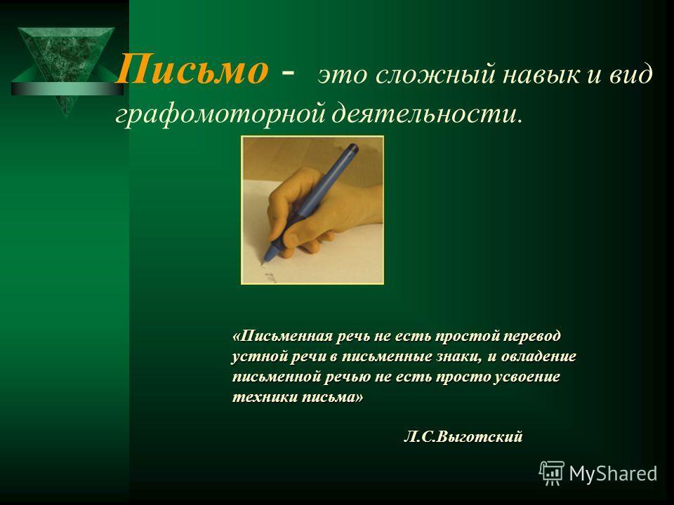 Письмо - это сложный навык и вид графомоторной деятельности. «Письменная речь не есть простой перевод устной речи в письменные знаки, и овладение письменной речью не есть просто усвоение техники письма» Л.С.Выготский