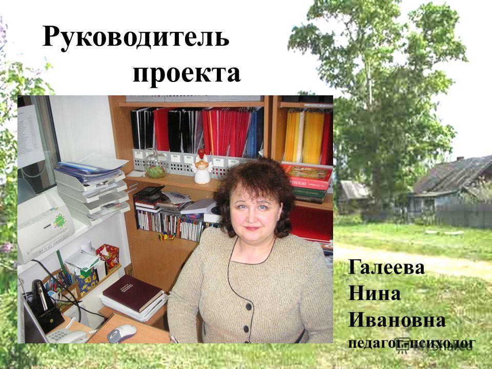 Руководитель проекта Галеева Нина Ивановна педагог-психолог