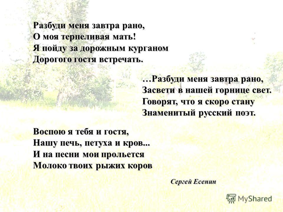 Разбуди меня завтра рано, О моя терпеливая мать! Я пойду за дорожным курганом Дорогого гостя встречать. …Разбуди меня завтра рано, Засвети в нашей горнице свет. Говорят, что я скоро стану Знаменитый русский поэт. Воспою я тебя и гостя, Нашу печь, пет