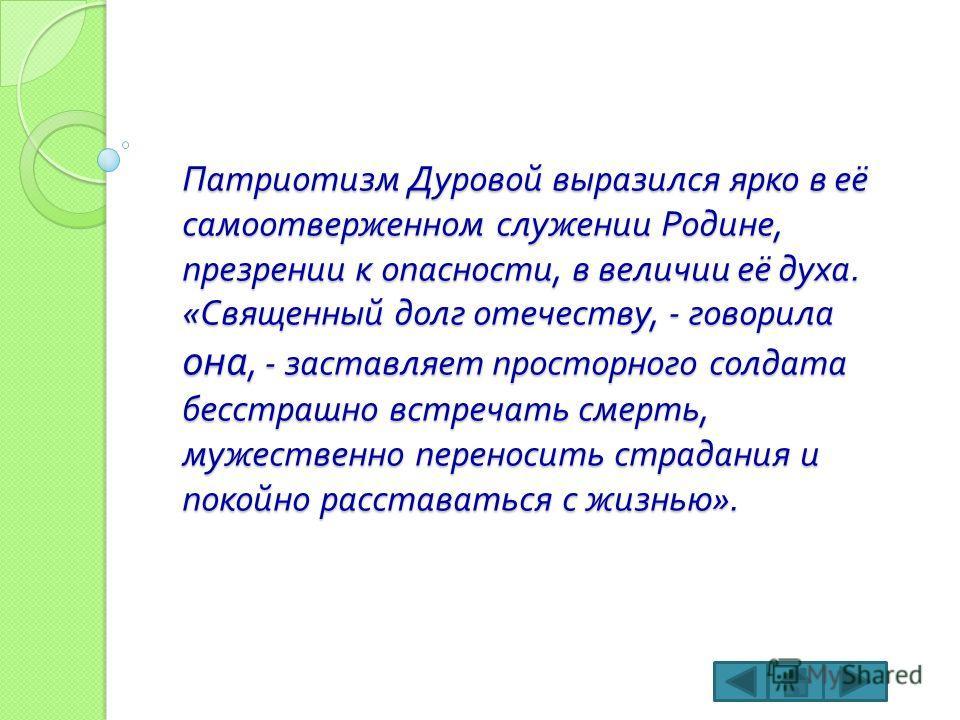 Патриотизм Дуровой выразился ярко в её самоотверженном служении Родине, презрении к опасности, в величии её духа. « Священный долг отечеству, - говорила она, - заставляет просторного солдата бесстрашно встречать смерть, мужественно переносить страдан