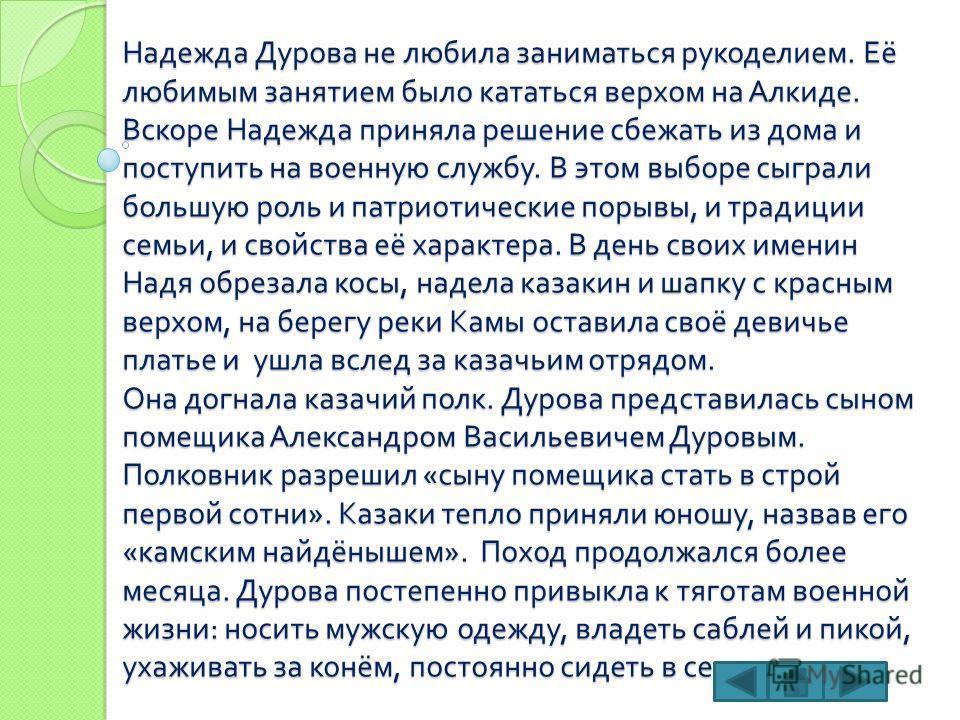 Надежда Дурова не любила заниматься рукоделием. Её любимым занятием было кататься верхом на Алкиде. Вскоре Надежда приняла решение сбежать из дома и поступить на военную службу. В этом выборе сыграли большую роль и патриотические порывы, и традиции с