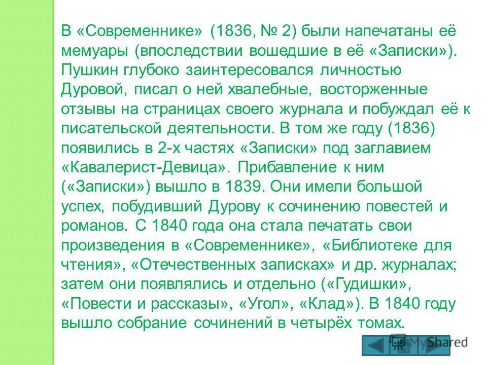 В «Современнике» (1836, 2) были напечатаны её мемуары (впоследствии вошедшие в её «Записки»). Пушкин глубоко заинтересовался личностью Дуровой, писал о ней хвалебные, восторженные отзывы на страницах своего журнала и побуждал её к писательской деятел