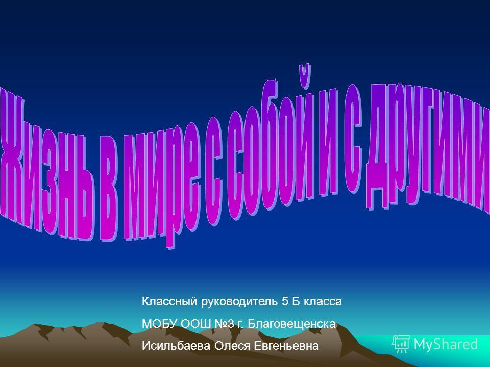 Классный руководитель 5 Б класса МОБУ ООШ 3 г. Благовещенска Исильбаева Олеся Евгеньевна