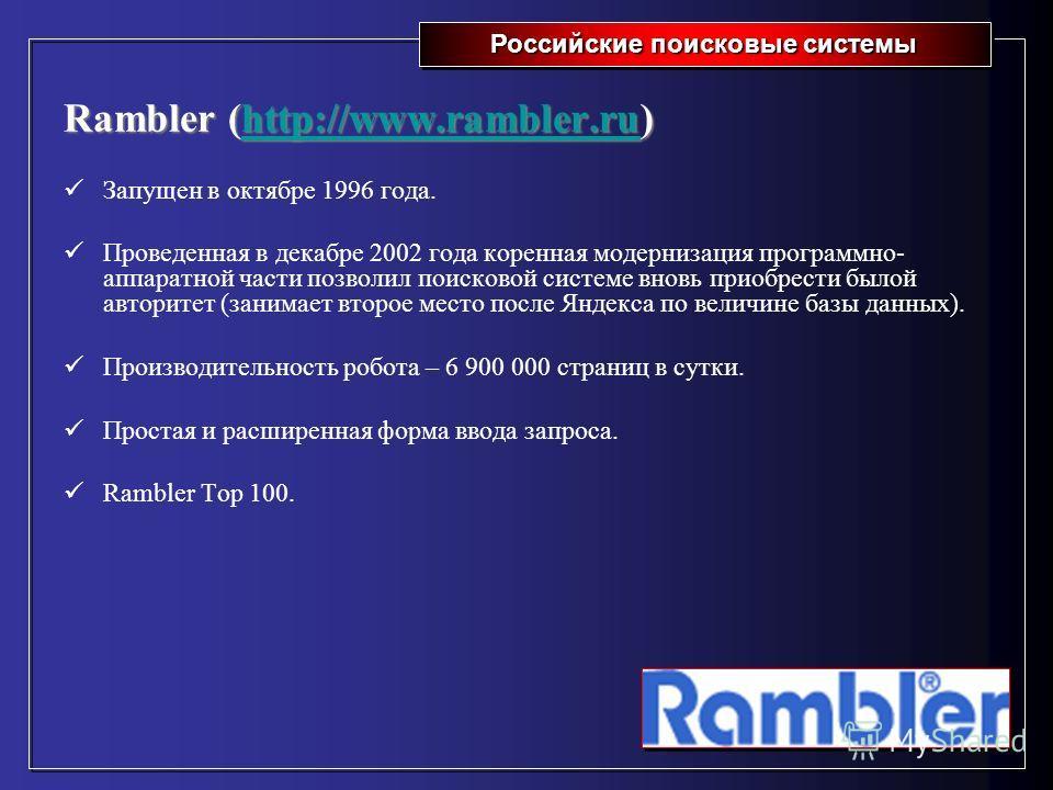 Российские поисковые системы Rambler (http://www.rambler.ru) http://www.rambler.ru Запущен в октябре 1996 года. Проведенная в декабре 2002 года коренная модернизация программно- аппаратной части позволил поисковой системе вновь приобрести былой автор