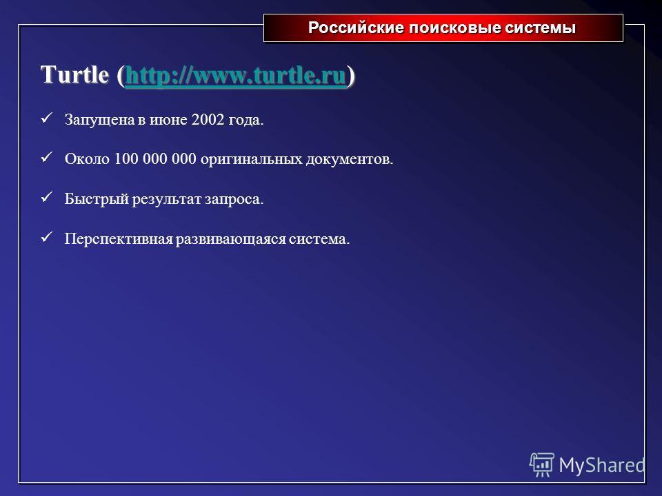 Российские поисковые системы Turtle (http://www.turtle.ru) http://www.turtle.ru Запущена в июне 2002 года. Около 100 000 000 оригинальных документов. Быстрый результат запроса. Перспективная развивающаяся система.