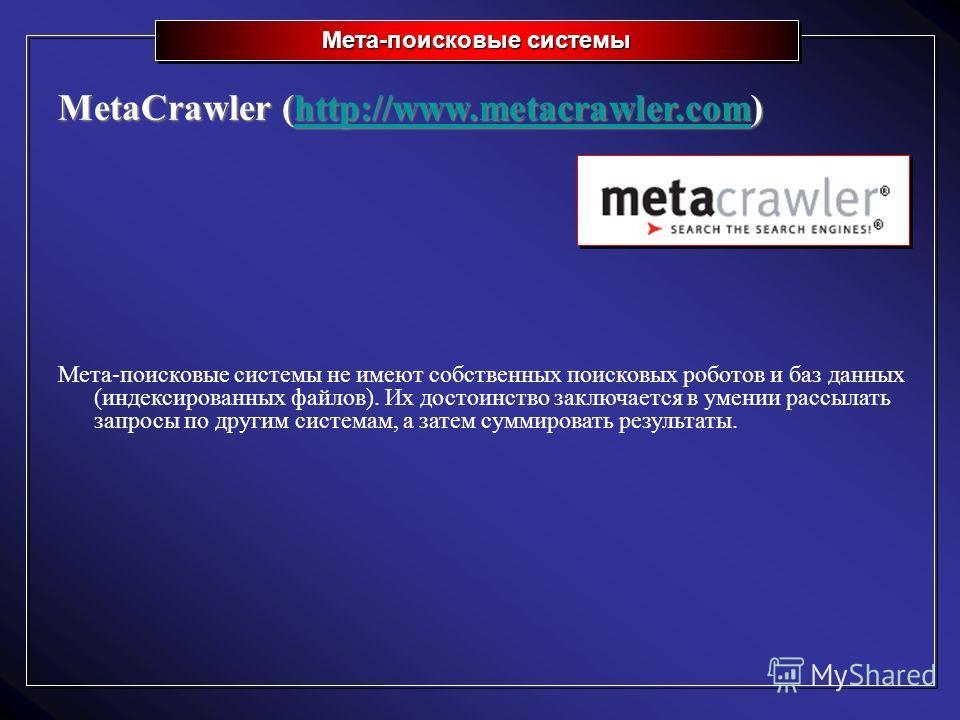 Мета-поисковые системы MetaCrawler (http://www.metacrawler.com) http://www.metacrawler.com Мета-поисковые системы не имеют собственных поисковых роботов и баз данных (индексированных файлов). Их достоинство заключается в умении рассылать запросы по д