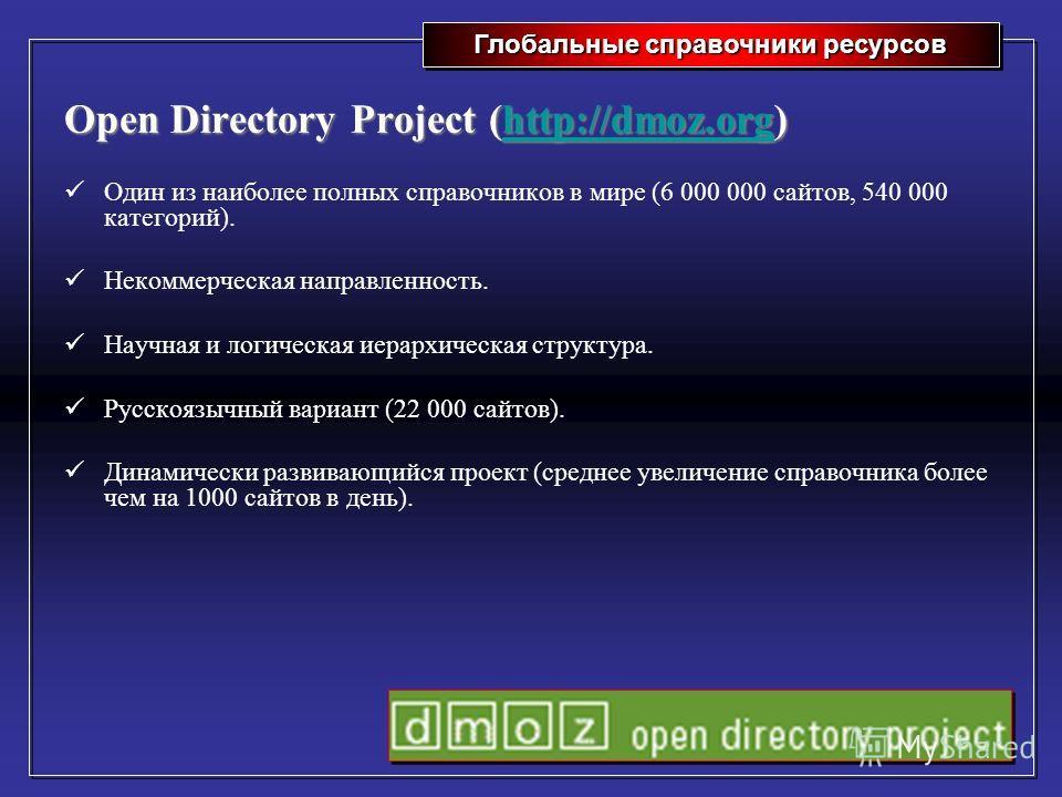 Глобальные справочники ресурсов Open Directory Project (http://dmoz.org) http://dmoz.org Один из наиболее полных справочников в мире (6 000 000 сайтов, 540 000 категорий). Некоммерческая направленность. Научная и логическая иерархическая структура. Р