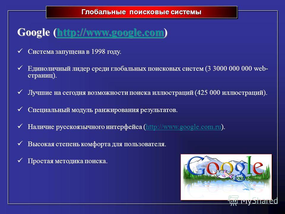 Глобальные поисковые системы Google (http://www.google.com) http://www.google.com Система запущена в 1998 году. Единоличный лидер среди глобальных поисковых систем (3 3000 000 000 web- страниц). Лучшие на сегодня возможности поиска иллюстраций (425 0