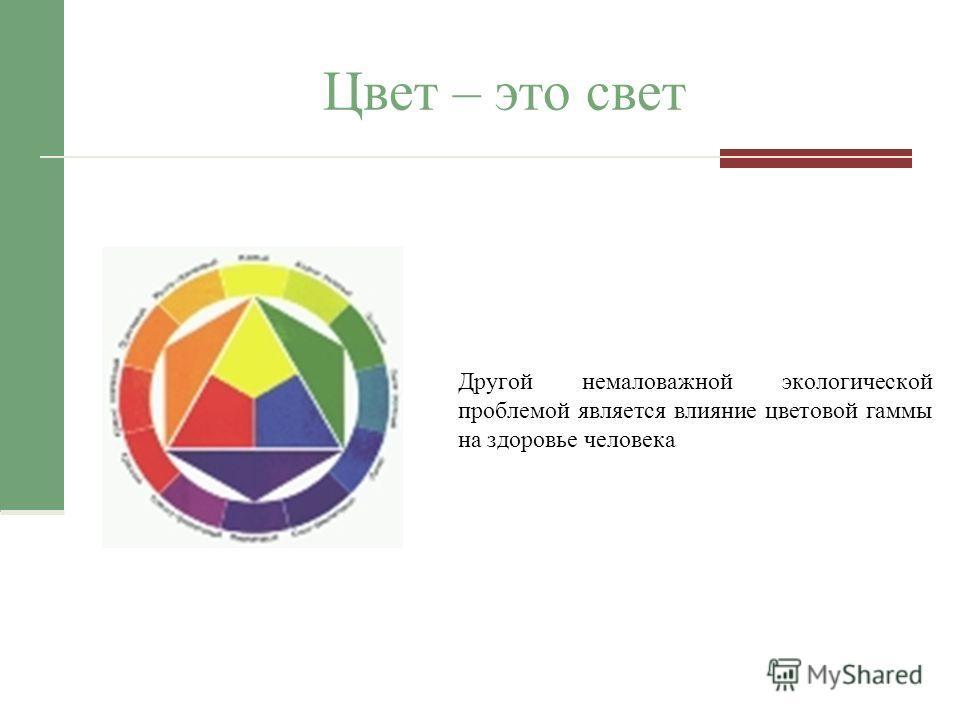 Цвет – это свет Другой немаловажной экологической проблемой является влияние цветовой гаммы на здоровье человека