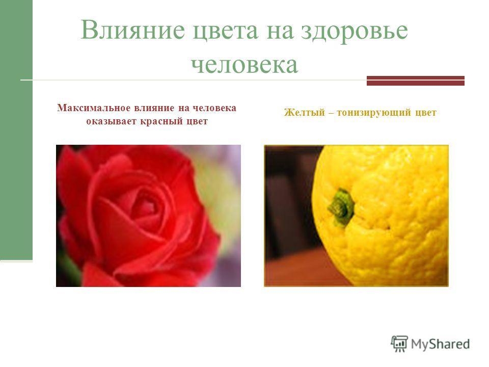 Влияние цвета на здоровье человека Максимальное влияние на человека оказывает красный цвет Желтый – тонизирующий цвет