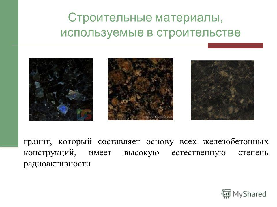 Строительные материалы, используемые в строительстве гранит, который составляет основу всех железобетонных конструкций, имеет высокую естественную степень радиоактивности