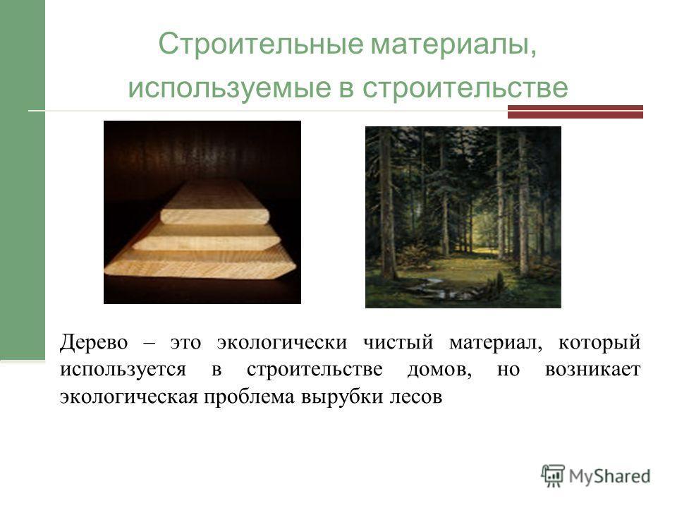 Строительные материалы, используемые в строительстве Дерево – это экологически чистый материал, который используется в строительстве домов, но возникает экологическая проблема вырубки лесов
