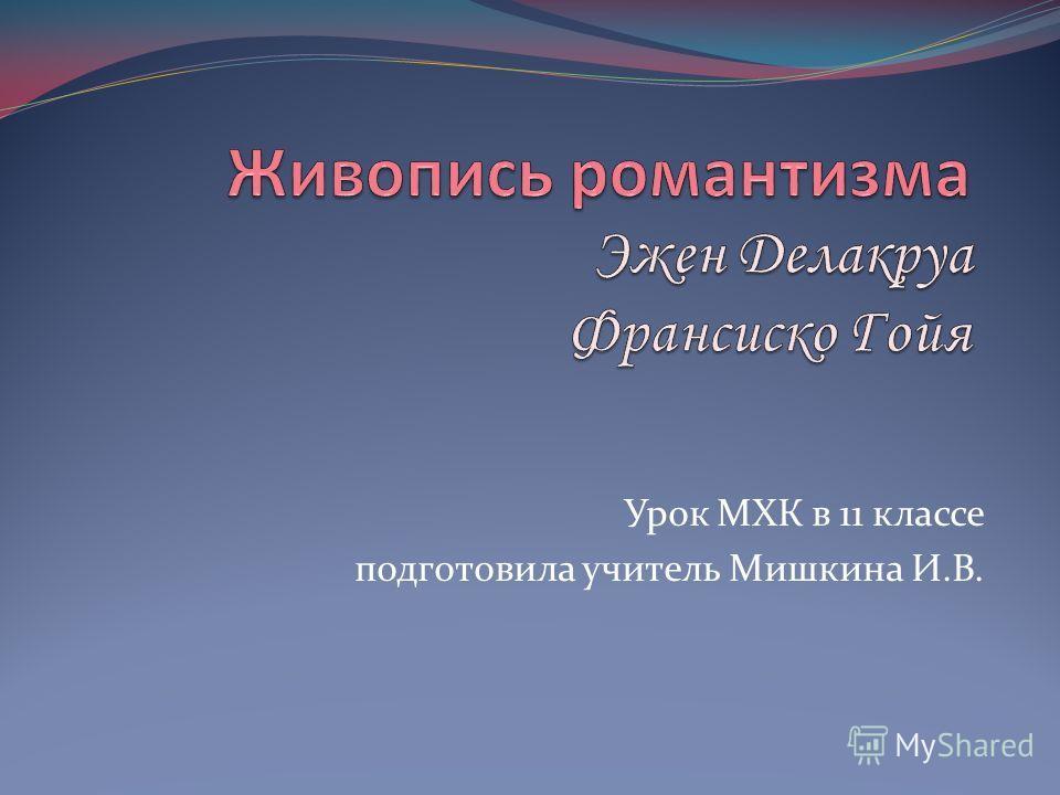 Урок МХК в 11 классе подготовила учитель Мишкина И.В.
