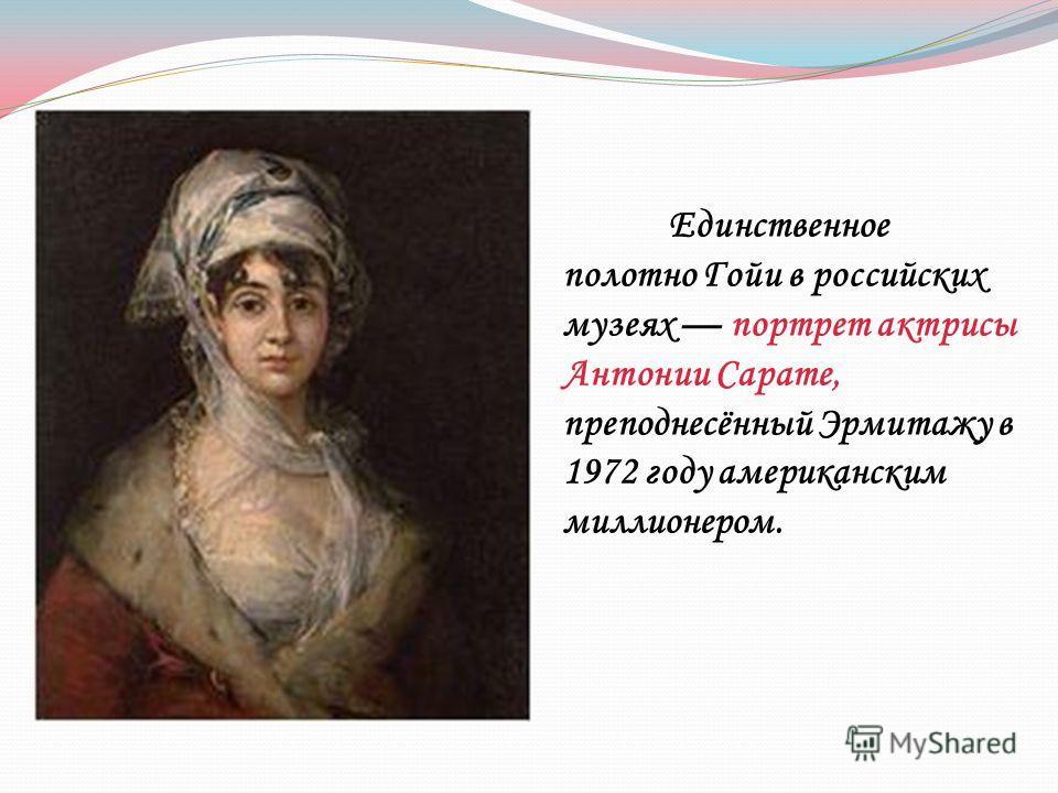 Единственное полотно Гойи в российских музеях портрет актрисы Антонии Сарате, преподнесённый Эрмитажу в 1972 году американским миллионером.