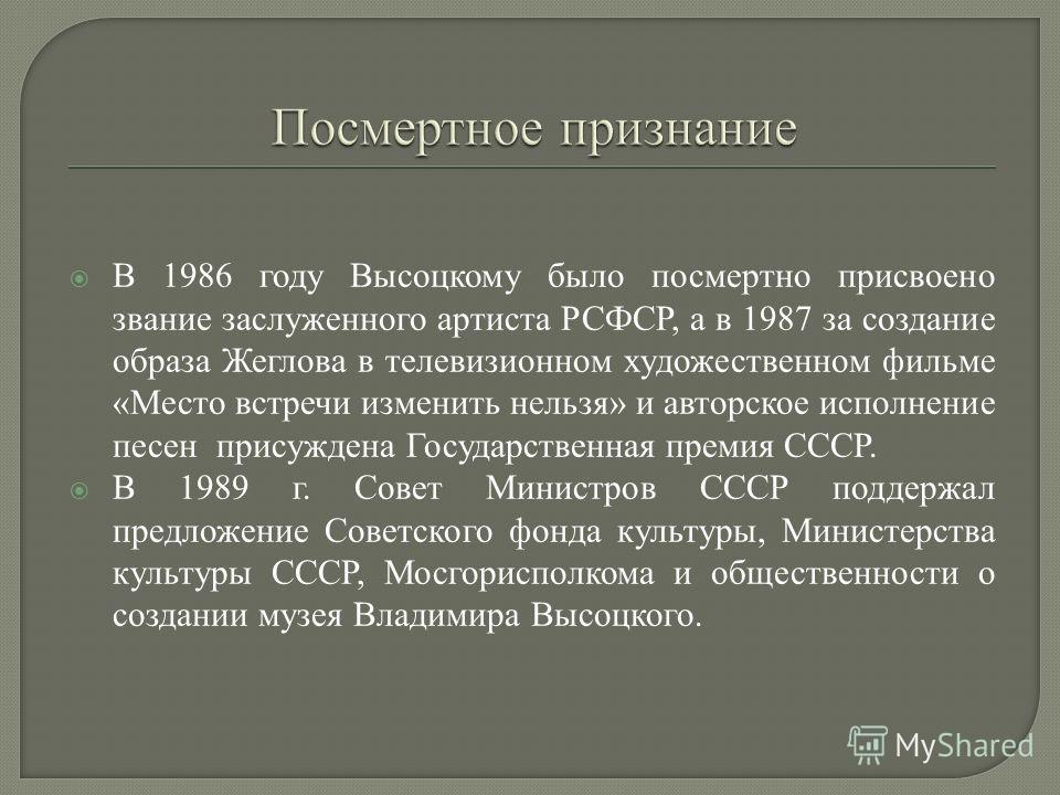 В 1986 году Высоцкому было посмертно присвоено звание заслуженного артиста РСФСР, а в 1987 за создание образа Жеглова в телевизионном художественном фильме «Место встречи изменить нельзя» и авторское исполнение песен присуждена Государственная премия