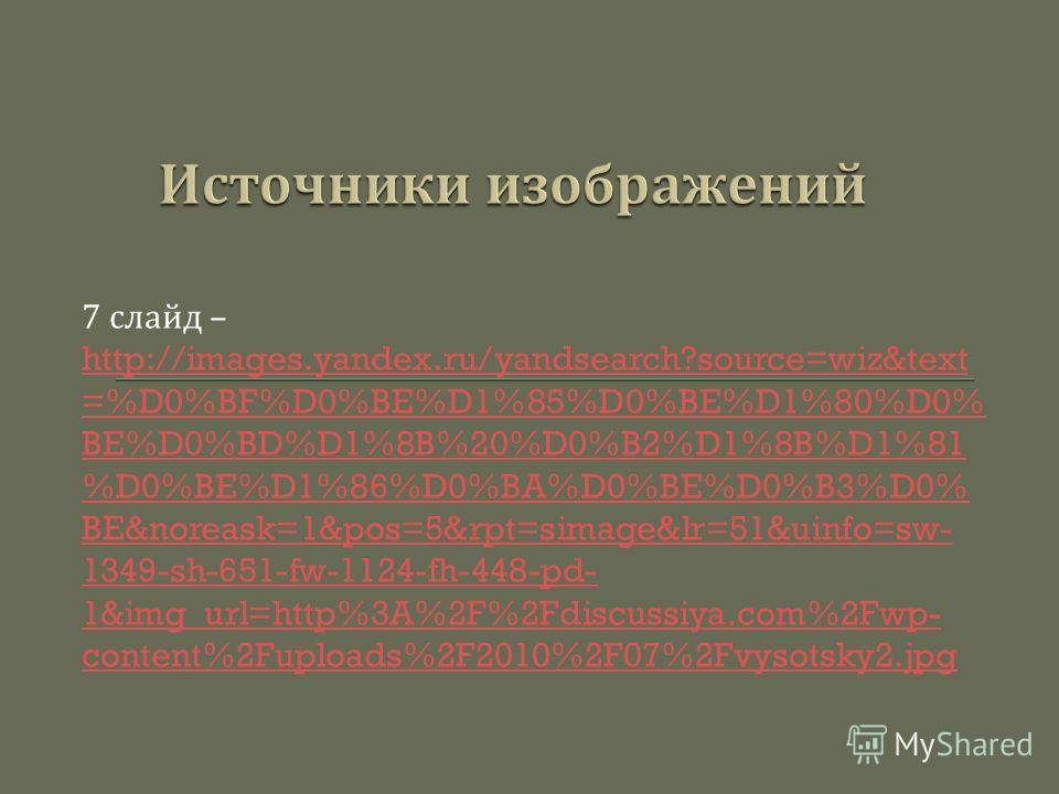 7 слайд – http://images.yandex.ru/yandsearch?source=wiz&text =%D0%BF%D0%BE%D1%85%D0%BE%D1%80%D0% BE%D0%BD%D1%8B%20%D0%B2%D1%8B%D1%81 %D0%BE%D1%86%D0%BA%D0%BE%D0%B3%D0% BE&noreask=1&pos=5&rpt=simage&lr=51&uinfo=sw- 1349-sh-651-fw-1124-fh-448-pd- 1&img
