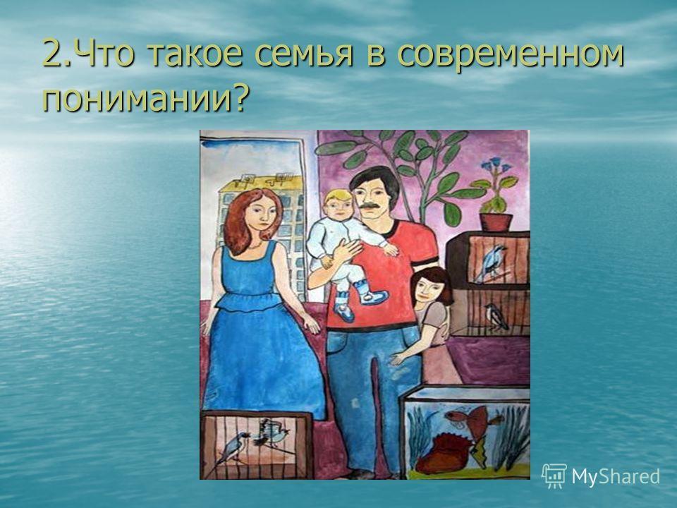 2.Что такое семья в современном понимании?