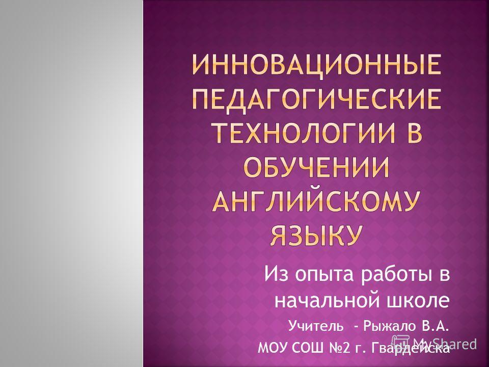 Из опыта работы в начальной школе Учитель - Рыжало В.А. МОУ СОШ 2 г. Гвардейска