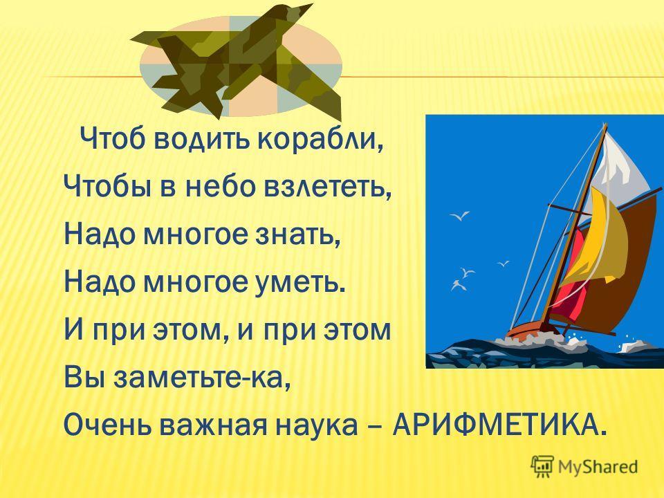 Чтоб водить корабли, Чтобы в небо взлететь, Надо многое знать, Надо многое уметь. И при этом, и при этом Вы заметьте-ка, Очень важная наука – АРИФМЕТИКА.