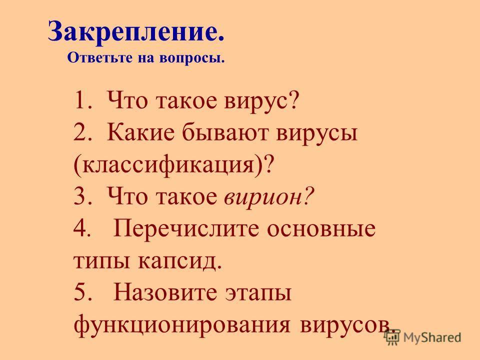 1. Что такое вирус? 2. Какие бывают вирусы (классификация)? 3. Что такое вирион? 4. Перечислите основные типы капсид. 5. Назовите этапы функционирования вирусов. Закрепление. Ответьте на вопросы.