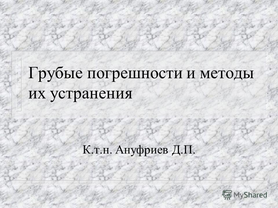 Грубые погрешности и методы их устранения К.т.н. Ануфриев Д.П.