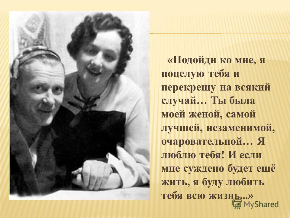 «Подойди ко мне, я поцелую тебя и перекрещу на всякий случай… Ты была моей женой, самой лучшей, незаменимой, очаровательной… Я люблю тебя! И если мне суждено будет ещё жить, я буду любить тебя всю жизнь...»