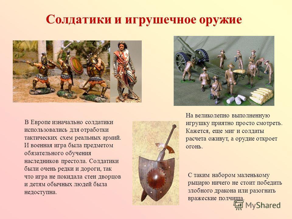 Солдатики и игрушечное оружие В Европе изначально солдатики использовались для отработки тактических схем реальных армий. И военная игра была предметом обязательного обучения наследников престола. Солдатики были очень редки и дороги, так что игра не