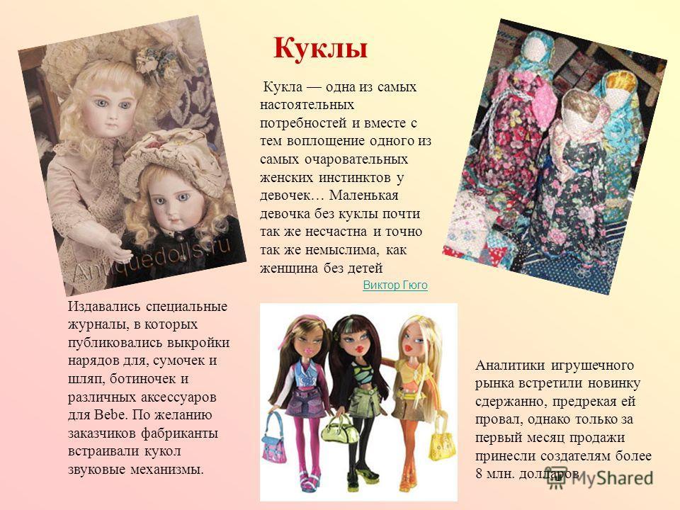 Кукла одна из самых настоятельных потребностей и вместе с тем воплощение одного из самых очаровательных женских инстинктов у девочек… Маленькая девочка без куклы почти так же несчастна и точно так же немыслима, как женщина без детей Виктор Гюго Викто