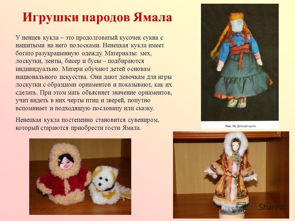Игрушки народов Ямала У ненцев кукла – это продолговатый кусочек сукна с нашитыми на него полосками. Ненецкая кукла имеет богато разукрашенную одежду. Материалы: мех, лоскутки, ленты, бисер и бусы – подбираются индивидуально. Матери обучают детей осн