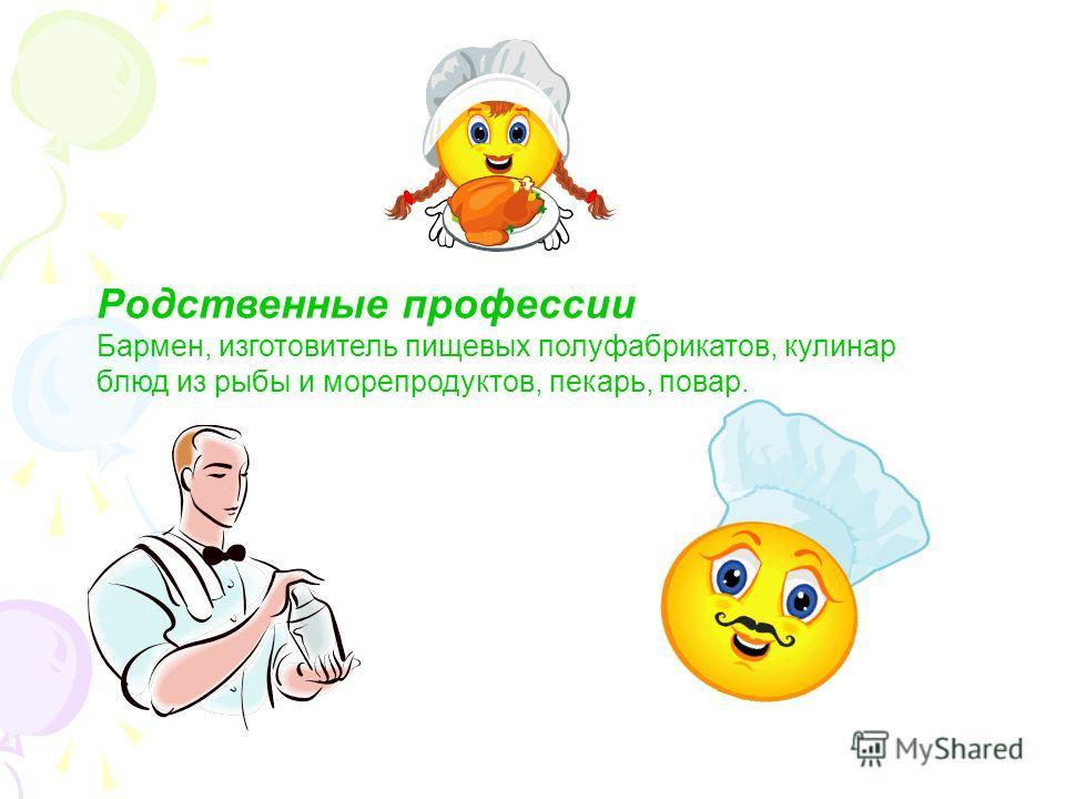 Родственные профессии Бармен, изготовитель пищевых полуфабрикатов, кулинар блюд из рыбы и морепродуктов, пекарь, повар.