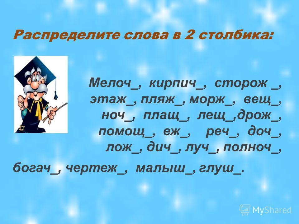 Распределите слова в 2 столбика: Мелоч_, кирпич_, сторож _, этаж_, пляж_, морж_, вещ_, ноч_, плащ_, лещ_,дрож_, помощ_, еж_, реч_, доч_, лож_, дич_, луч_, полноч_, богач_, чертеж_, малыш_, глуш_.