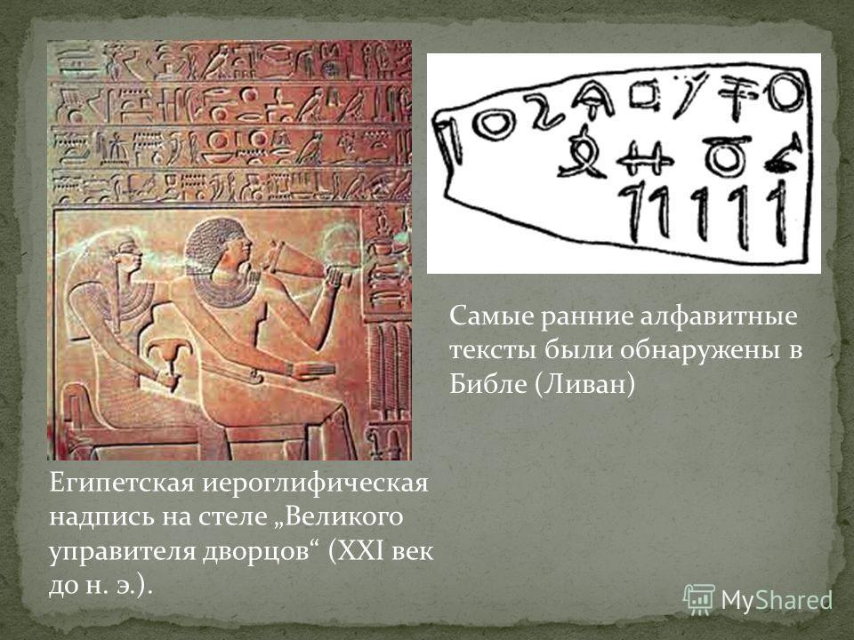 Самые ранние алфавитные тексты были обнаружены в Библе (Ливан) Египетская иероглифическая надпись на стеле Великого управителя дворцов (XXI век до н. э.).