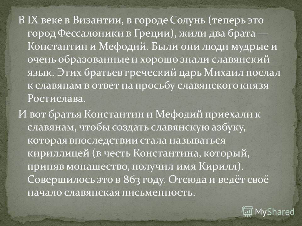 В IX веке в Византии, в городе Солунь (теперь это город Фессалоники в Греции), жили два брата Константин и Мефодий. Были они люди мудрые и очень образованные и хорошо знали славянский язык. Этих братьев греческий царь Михаил послал к славянам в ответ