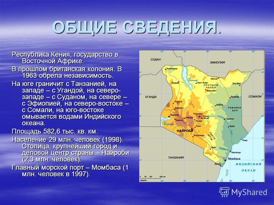 ОБЩИЕ СВЕДЕНИЯ. Республика Кения, государство в Восточной Африке. В прошлом британская колония. В 1963 обрела независимость. На юге граничит с Танзанией, на западе – с Угандой, на северо- западе – с Суданом, на севере – с Эфиопией, на северо-востоке