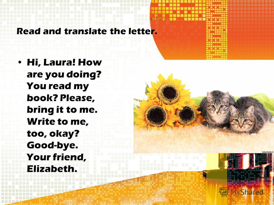 Read and translate the letter. Hi, Laura! How are you doing? You read my book? Please, bring it to me. Write to me, too, okay? Good-bye. Your friend, Elizabeth.