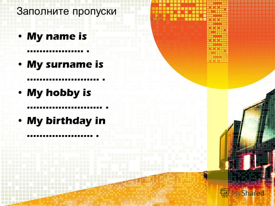 Заполните пропуски My name is …………….... My surname is …………………... My hobby is ……………………. My birthday in ………………….