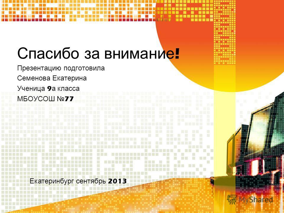 Спасибо за внимание ! Презентацию подготовила Семенова Екатерина Ученица 9 а класса МБОУСОШ 77 Екатеринбург сентябрь 2013