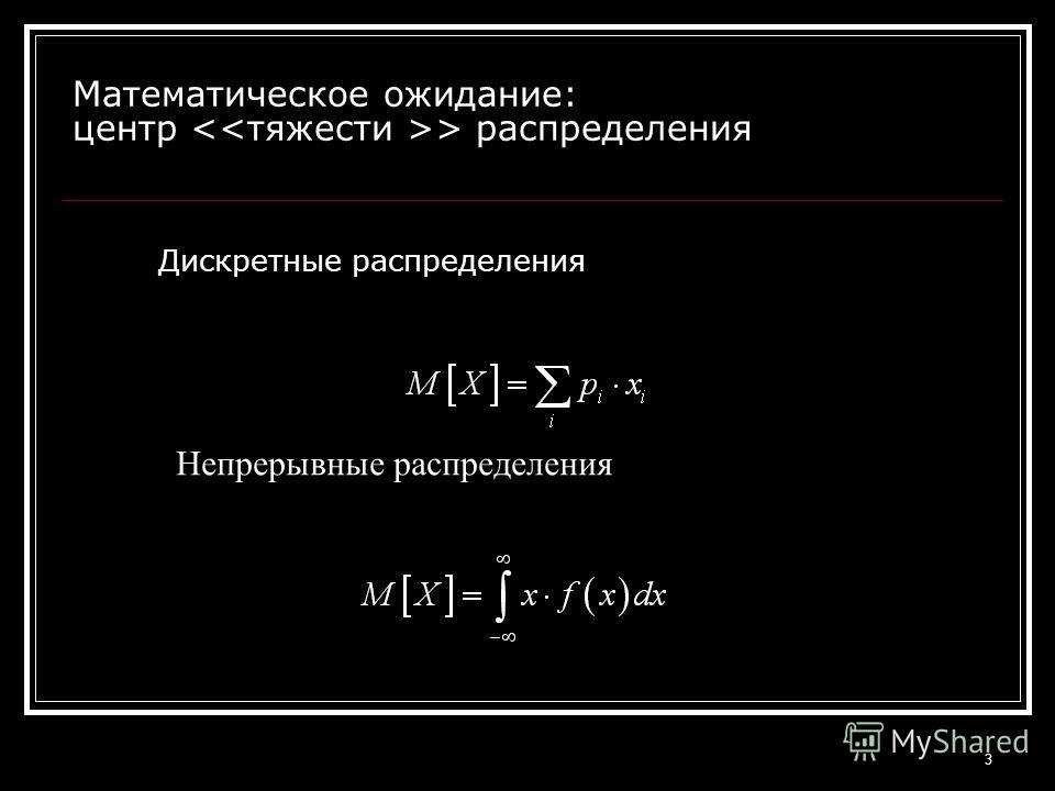 3 Математическое ожидание: центр > распределения Дискретные распределения Непрерывные распределения