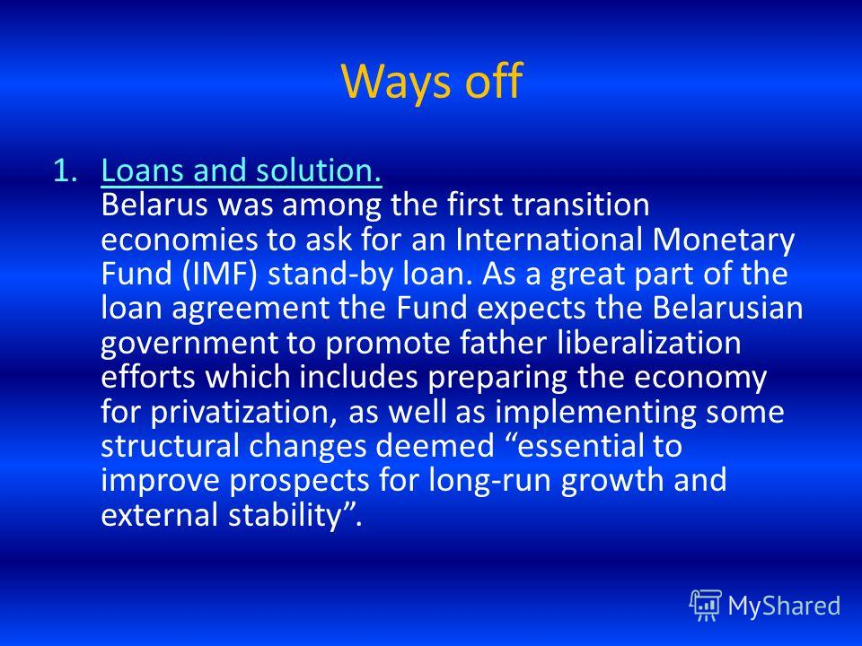 Ways off 1.Loans and solution. Belarus was among the first transition economies to ask for an International Monetary Fund (IMF) stand-by loan. As a great part of the loan agreement the Fund expects the Belarusian government to promote father liberali