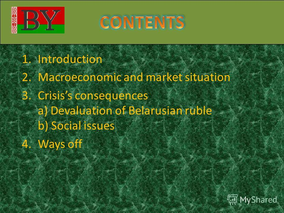 1.Introduction 2.Macroeconomic and market situation 3.Crisiss consequences a) Devaluation of Belarusian ruble b) Social issues 4.Ways off