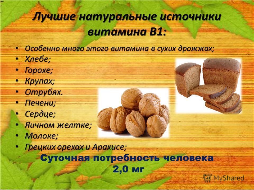 Лучшие натуральные источники витамина В1: Особенно много этого витамина в сухих дрожжах; Особенно много этого витамина в сухих дрожжах; Хлебе; Хлебе; Горохе; Горохе; Крупах; Крупах; Отрубях. Отрубях. Печени; Печени; Сердце; Сердце; Яичном желтке; Яич