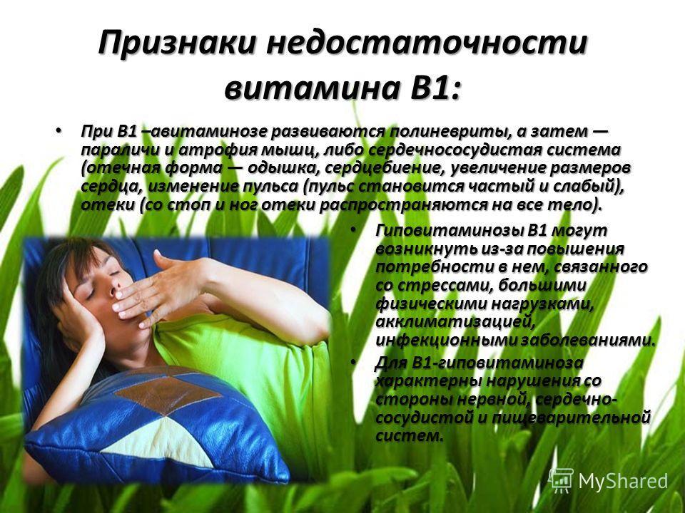 Признаки недостаточности витамина В1: Гиповитаминозы В1 могут возникнуть из-за повышения потребности в нем, связанного со стрессами, большими физическими нагрузками, акклиматизацией, инфекционными заболеваниями. Гиповитаминозы В1 могут возникнуть из-