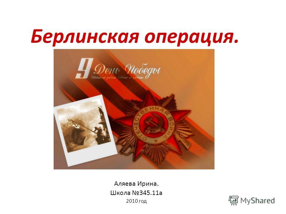 Берлинская операция. Аляева Ирина. Школа 345.11а 2010 год