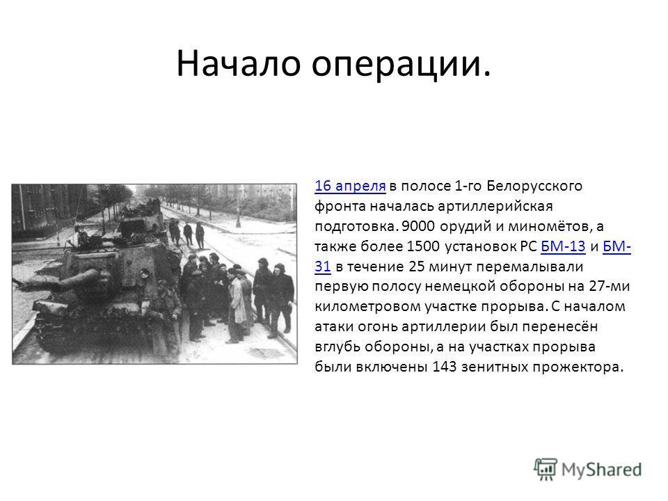 Начало операции. 16 апреля16 апреля в полосе 1-го Белорусского фронта началась артиллерийская подготовка. 9000 орудий и миномётов, а также более 1500 установок РС БМ-13 и БМ- 31 в течение 25 минут перемалывали первую полосу немецкой обороны на 27-ми