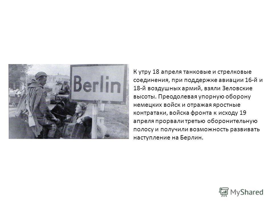К утру 18 апреля танковые и стрелковые соединения, при поддержке авиации 16-й и 18-й воздушных армий, взяли Зеловские высоты. Преодолевая упорную оборону немецких войск и отражая яростные контратаки, войска фронта к исходу 19 апреля прорвали третью о